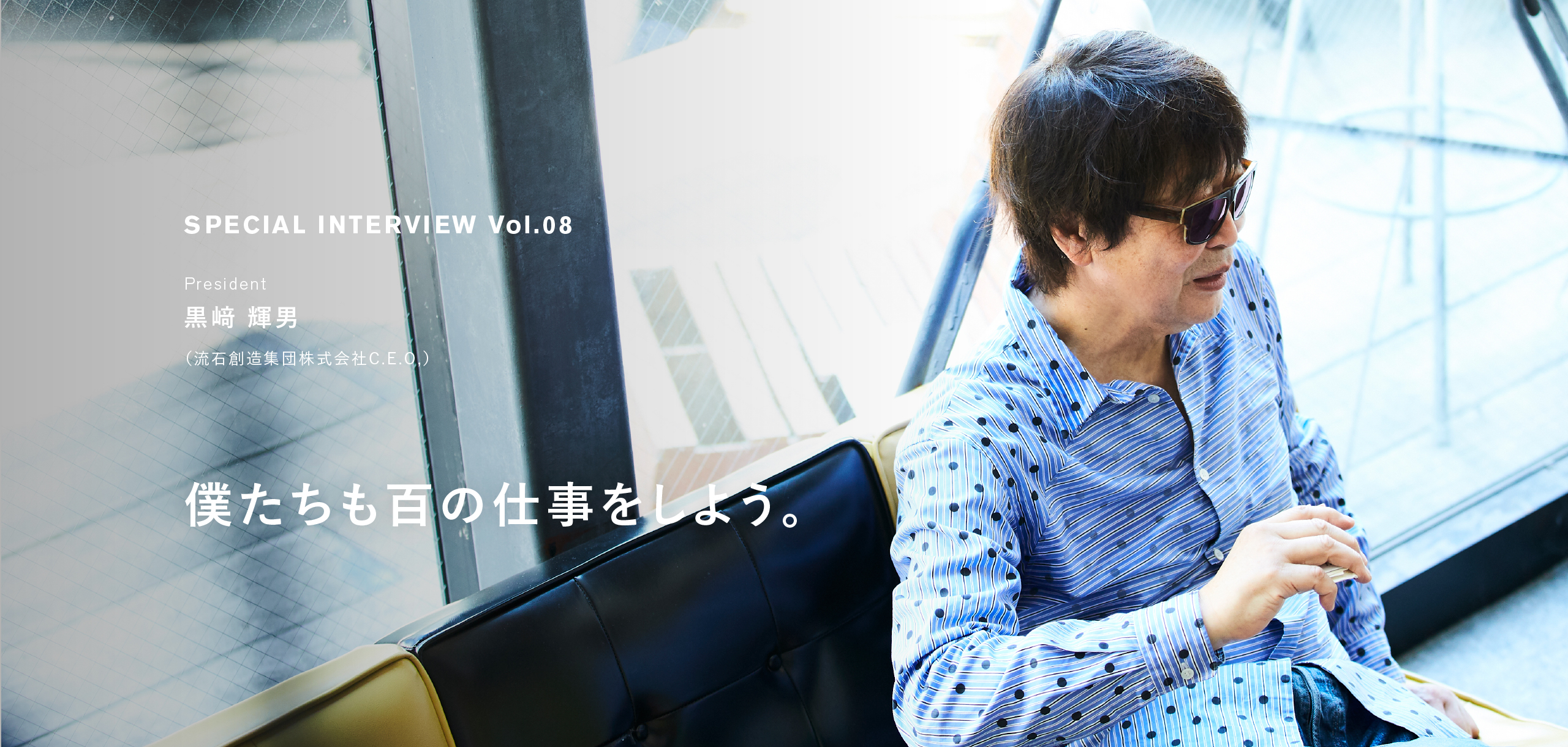 Interview Vol.08 黒﨑 輝男|僕たちも百の仕事をしよう。